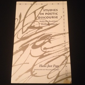 Studies in Poetic Discourse: Mallarme, Baudelaire, Rimbaud, Holderlin, by Hans-Jost Frey, translated by William Whobrey