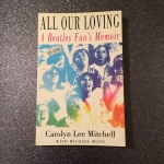All Our Loving: A Beatles Fan's Memoir by Carolyn Lee Mitchell with Michael Munn