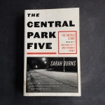 The Central Park Five The Untold Story Behind One of New York City's Most Infamous Crimes, Sarah Burns